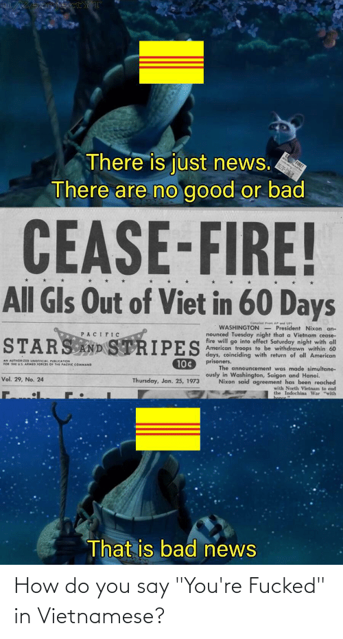 """youre fucked: ojectYT  There is just news.  There are no good or bad  CEASE-FIRE!  All Gls Out of Viet in 60 Days  Compiled Frem AP end UPI  WASHINGTON - President Nixon an-  nounced Tuesday night that a Vietnam cease-  fire will go into effect Saturday night with all  American troops to be withdrawn within 60  days, coinciding with return of all American  PACIFIC  STARS AND STRIPES  prisoners.  AN AUTHORIZED UNOFICIAL PUBLICATION  FOR THE US ARMID FORCES OF THE PACIIC COMMAND  10¢  The announcement was made simultane-  ously in Washington, Saigon and Hanoi.  Vol. 29, No. 24  Thursday, Jan. 25, 1973  Nixon said agreement has been reached  with North Vietnam to end  the Indochina War """"with  That is bad news How do you say """"You're Fucked"""" in Vietnamese?"""
