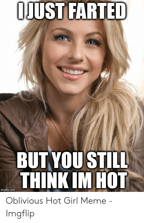 Oblivious Hot: OJUST FARTED  BUT YOU STILL  THINK IM HOT  imgflip.com Oblivious Hot Girl Meme - Imgflip
