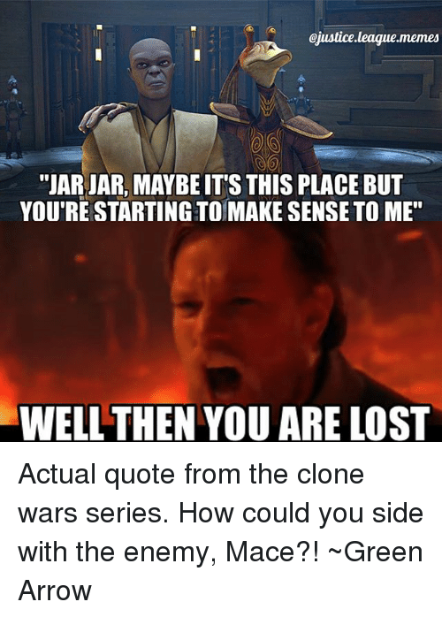 """Memes, Lost, and Arrow: ojustice.league.memes  """"JAR JAR, MAYBEIT'S THIS PLACE BUT  YOU'RE STARTING TOMAKE SENSE TO ME""""  WELL THEN YOU ARE LOST Actual quote from the clone wars series. How could you side with the enemy, Mace?! ~Green Arrow"""
