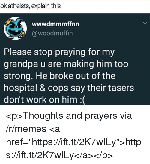 "Memes, Work, and Grandpa: ok atheists, explain this  wwwdmmmffnn  @woodmuffin  Please stop praying for my  grandpa u are making him too  strong. He broke out of the  hospital & cops say their tasers  don't work on him :( <p>Thoughts and prayers via /r/memes <a href=""https://ift.tt/2K7wILy"">https://ift.tt/2K7wILy</a></p>"