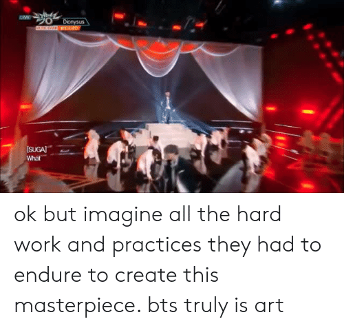 endure: ok but imagine all the hard work and practices they had to endure to create this masterpiece. bts truly is art