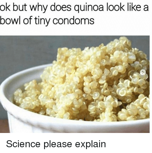 Quinoa, Science, and Girl Memes: ok but why does quinoa look like a  bowl of tiny condoms Science please explain