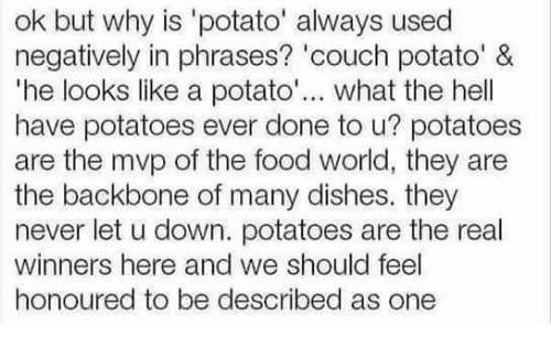 """couch potato: ok but why is 'potato' always used  negatively in phrases? 'couch potato' &  """"he looks like a potato  what the hell  have potatoes ever done to u? potatoes  are the mvp of the food world, they are  the backbone of many dishes. they  never let u down. potatoes are the real  winners here and we should feel  honoured to be described as one"""