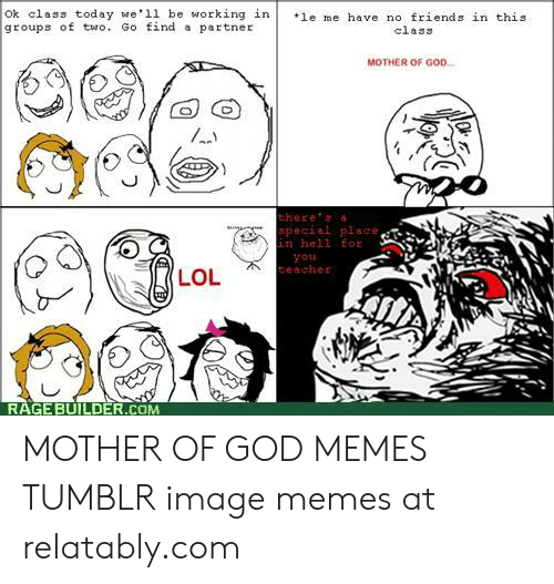 Mother Of God Memes: Ok class today we ll be working in  groups of two. Go find a partner  le me have no friends in this  class  MOTHER OF GOD.  there'a  special place,  in hell for  you  teacher  LOL  RAGE BUILDER.COM MOTHER OF GOD MEMES TUMBLR image memes at relatably.com