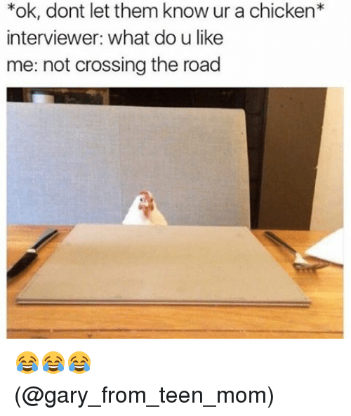Memes, Chicken, and Teen Mom: *ok, dont let them know ur a chicken  interviewer: What do u like  me: not crossing the road 😂😂😂 (@gary_from_teen_mom)