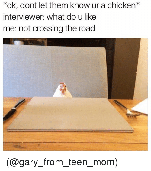 Chicken, Teen Mom, and Dank Memes: *ok, dont let them know ur a chicken*  interviewer: What do u like  me: not crossing the road (@gary_from_teen_mom)