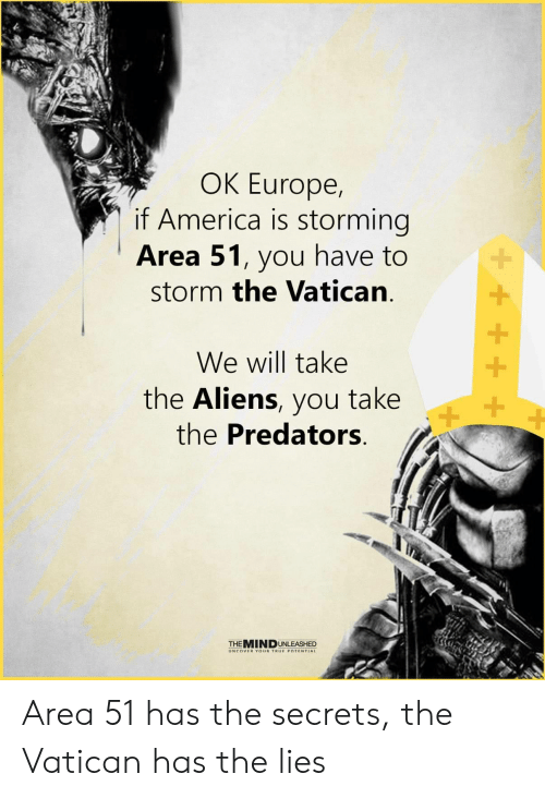 predators: OK Europe,  if America is storming  Area 51, you have to  storm the Vatican  We will take  the Aliens, you take  the Predators  +  THEMINDUNLEASHED  UNCOVER YOUR TRUE POTENTIAL Area 51 has the secrets, the Vatican has the lies