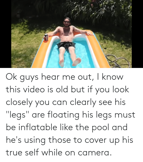 """floating: Ok guys hear me out, I know this video is old but if you look closely you can clearly see his """"legs"""" are floating his legs must be inflatable like the pool and he's using those to cover up his true self while on camera."""