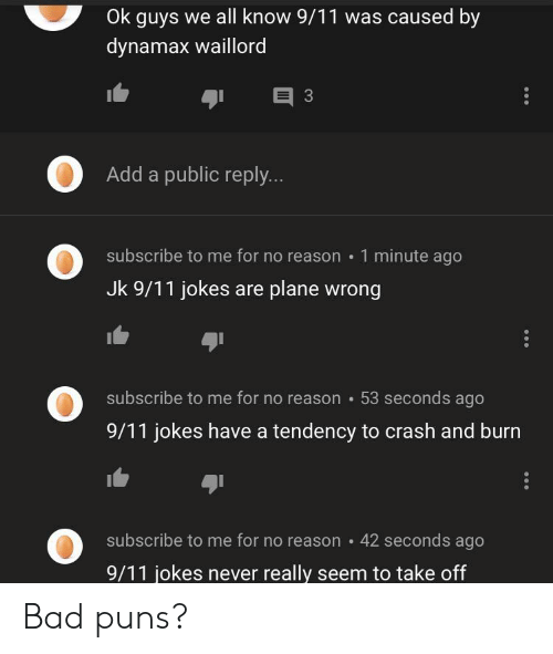9 11 jokes: Ok guys we all know 9/11 was caused by  dynamax waillord  E 3  Add a public reply...  subscribe to me for no reason 1 minute ago  Jk 9/11 jokes are plane wrong  subscribe to me for no reason 53 seconds ago  9/11 jokes have a tendency to crash and burn  subscribe to me for no reason  42 seconds ago  9/11 jokes never really seem to take off Bad puns?