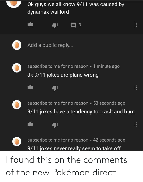 9 11 jokes: Ok guys we all know 9/11 was caused by  dynamax waillord  E 3  Add a public reply...  subscribe to me for no reason 1 minute ago  Jk 9/11 jokes are plane wrong  subscribe to me for no reason 53 seconds ago  9/11 jokes have a tendency to crash and burn  subscribe to me for no reason  42 seconds ago  9/11 jokes never really seem to take off I found this on the comments of the new Pokémon direct