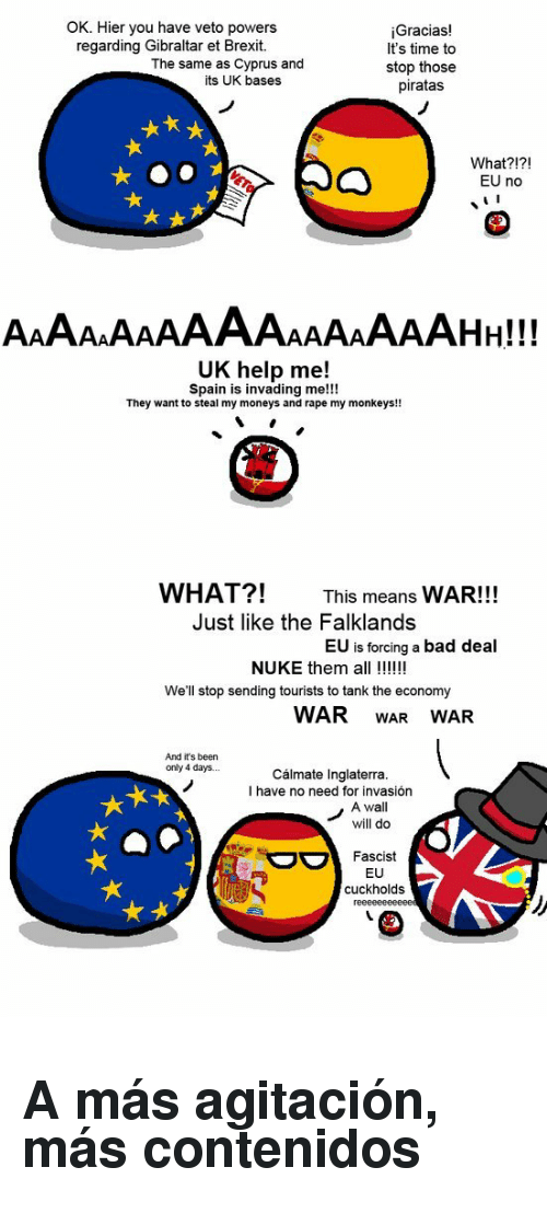 gibraltar: OK. Hier you have veto powers  regarding Gibraltar et Brexit.  Gracias!  It's time to  stop those  piratas  The same as Cyprus and  its UK bases  What?!?!  EU no  UK help me!  Spain is invading me!!!  They want to steal my moneys and rape my monkeys!!  WHAT?!  This means WAR!!!  Just like the Falklands  EU is forcing a bad deal  NUKE them all !!  We'll stop sending tourists to tank the economy  WAR WAR WAR  And it's been  only 4 days.  Cálmate Inglaterra  I have no need for invasión  A wall  will do  Fascist  EU  cuckholds <h2>A más agitación, más contenidos</h2>