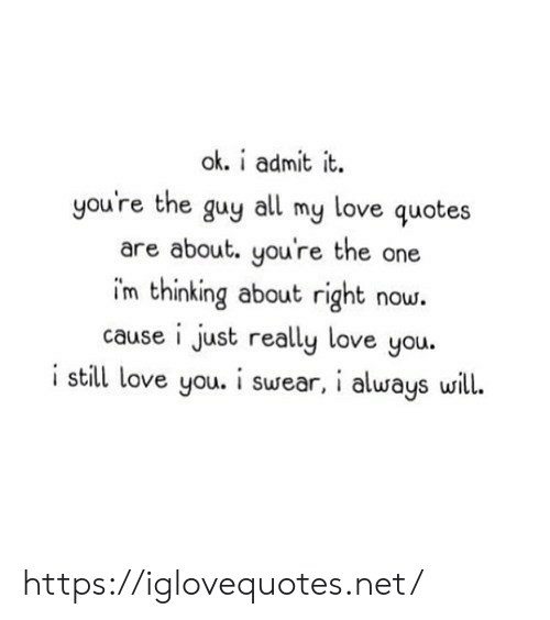 love quotes: ok. i admit it.  you're the guy  love quotes  all  my  are about. you're the one  im thinking about right now.  cause i just really love you.  i still love you. i swear, i always will. https://iglovequotes.net/