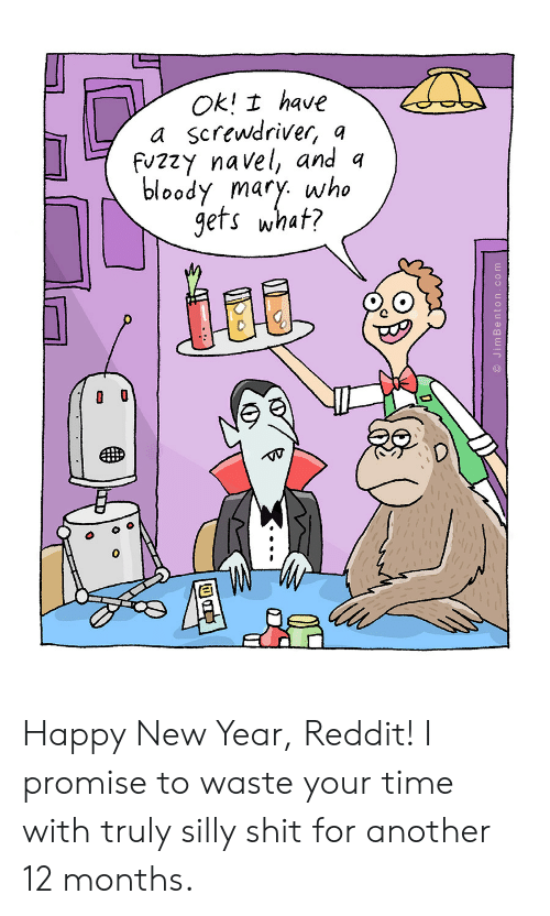 Bloody Mary: Ok! I have  a screwdriver, o  fvzzy navel, and q  bloody mary. who  gets whaf?  0 Happy New Year, Reddit! I promise to waste your time with truly silly shit for another 12 months.