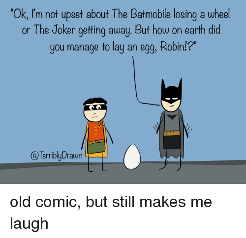 """batmobile: Ok, I'm not upset about The Batmobile losing a wheel  or The Joker getting away. But how on earth did  you manage to lay an egg, Robin!?""""  @TerriblyDrawn old comic, but still makes me laugh"""
