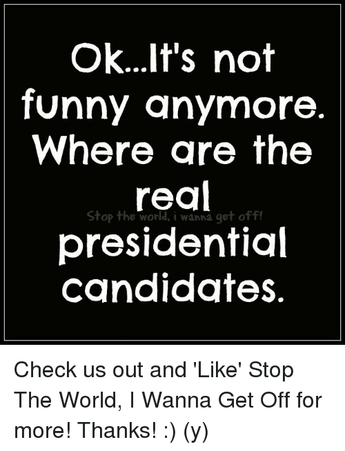 Its Not Funny: ok...It's not  funny anymore.  Where are the  Stop the world, i wanna get off!  presidential  candidates. Check us out and 'Like' Stop The World, I Wanna Get Off for more! Thanks! :) (y)