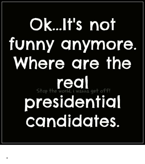 Its Not Funny: ok...It's not  funny anymore.  Where are the  Stop the world, i wanna get off!  presidential  candidates. .