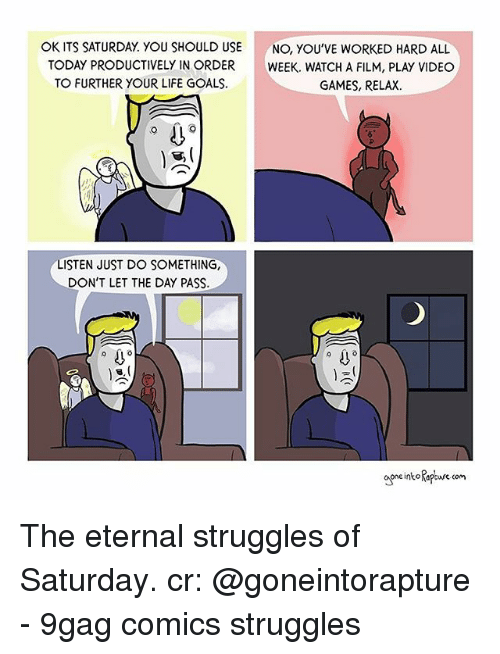 9gag, Goals, and Life: OK ITS SATURDAY. YOU SHOULD USE  TODAY PRODUCTIVELY IN ORDER  TO FURTHER YOUR LIFE GOALS  NO, YOU'VE WORKED HARD ALL  WEEK. WATCH A FILM, PLAY VIDEO  GAMES, RELAX.  LISTEN JUST DO SOMETHING,  DON'T LET THE DAY PASS.  intptwre com The eternal struggles of Saturday. cr: @goneintorapture - 9gag comics struggles