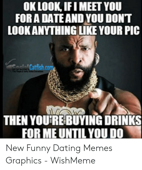 Funny Dating Memes: OK LOOK,IF I MEET YOU  FOR A DATE AND YOU DONT  LOOKANYTHINGLUIKE YOUR PIC  ocle Catfish.com  THEN YOU'RE BUYING DRINKS  FOR ME UNTIL YOU DO New Funny Dating Memes Graphics - WishMeme