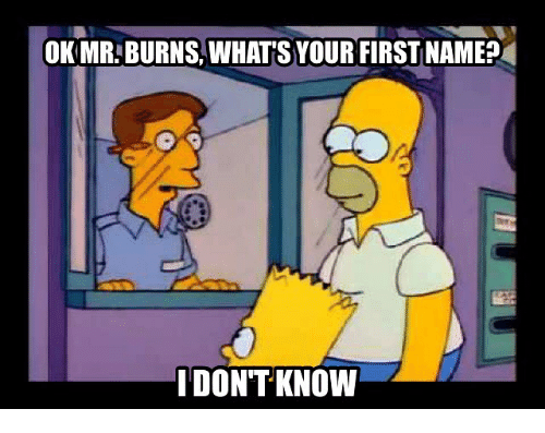 Mr. Burns: OK MR BURNS WHAT SYOUR FIRST NAME?  I DONT KNOW