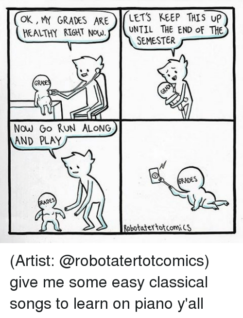Let Keep: OK, MY GRADES ARE  LETS KEEP THIS UP  HEALTHY RIGHT Now. UNTIL THE END of THE  SEMESTER  Now Go RUN ALONG  AND PLAY  6RNDES  obotatertotComi CS (Artist: @robotatertotcomics) give me some easy classical songs to learn on piano y'all