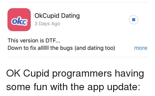 Cupid: ok  OkCupid Dating  3 Days Ago  This version is DTF...  Down to fix alI the bugs (and dating too)  more OK Cupid programmers having some fun with the app update:
