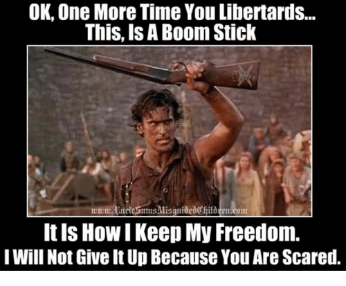 Memes, Time, and Freedom: OK One More Time You Libertards...  This, Is A Boom Stick  wwwUneleFmmsMisquidedCfildee.com  It ls How I Keep My Freedom.  I Will Not Give It Up Because You Are Scared.
