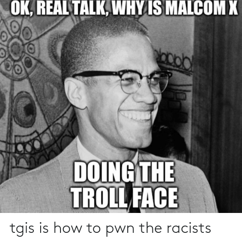 malcom x: OK, REAL TALK, WHY IS MALCOM X  DOING THE  TROLL FACE tgis is how to pwn the racists