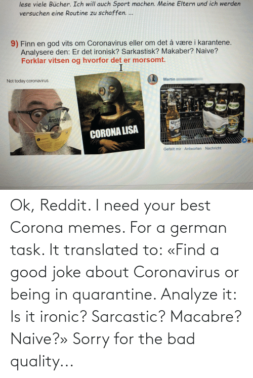 Bad, Ironic, and Memes: Ok, Reddit. I need your best Corona memes. For a german task. It translated to: «Find a good joke about Coronavirus or being in quarantine. Analyze it: Is it ironic? Sarcastic? Macabre? Naive?» Sorry for the bad quality...