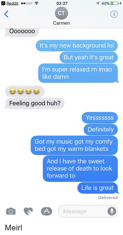 Definitely, Huh, and Life: OK Reddit ..ooo  02:27  CT  Carmen  It's my new background lol  But yeah it's great  I'm super relaxed rn Imao  like damn  Feeling good huh?  Yes ssssss  Definitely  Got my music got my comfy  bed got my warm blankets  And I have the sweet  release of death to look  forward to  Life is great  Delivered  o Message