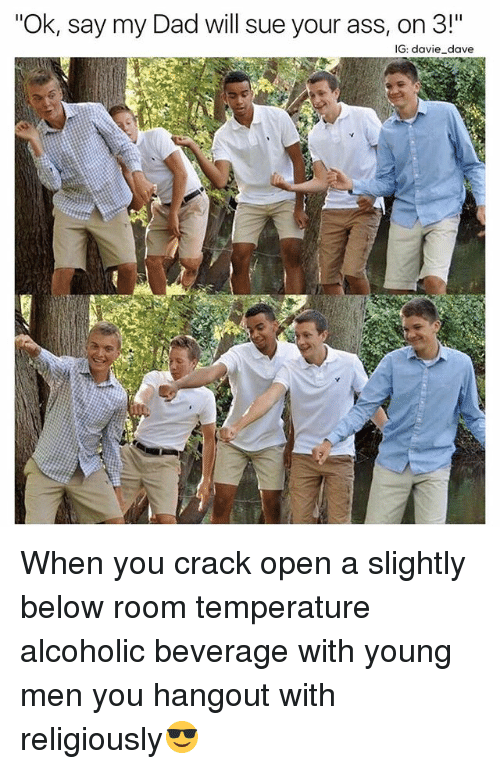 """room temperature: """"Ok, say my Dad will sue your ass, on 3!""""  IG: davie dave When you crack open a slightly below room temperature alcoholic beverage with young men you hangout with religiously😎"""