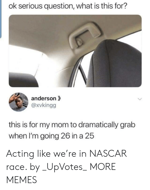 nascar: ok serious question, what is this for?  anderson  @xvkingg  this is for my mom to dramatically grab  when I'm going 26 in a 25 Acting like we're in NASCAR race. by _UpVotes_ MORE MEMES