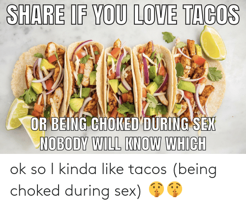 Kinda Like: ok so I kinda like tacos (being choked during sex) 🤫🤫