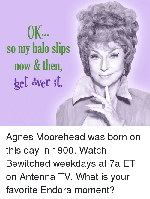 Bewitched: OK..  so my halo slips  now & then  gel sver st. Agnes Moorehead was born on this day in 1900. Watch Bewitched weekdays at 7a ET on Antenna TV.  What is your favorite Endora moment?
