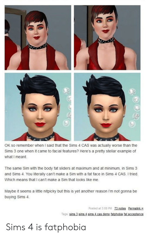 The Sims 3: OK so remember when I said that the Sims 4 CAS was actually worse than the  Sims 3 one when it came to facial features? Here's a pretty stellar example of  what I meant  The same Sim with the body fat sliders at maximum and at minimum, in Sims 3  and Sims 4. You literally can't make a Sim with a fat face in Sims 4 CAS. I tried.  Which means that I can't make a Sim that looks like me.  Maybe it seems a little nitpicky but this is yet another reason I'm not gonna be  buying Sims 4  Posted at 3:08 PM 73 notes Permalink  Tacs: sims 3 sims 4 sims 4 cas demo fatphobia fat acceptance Sims 4 is fatphobia