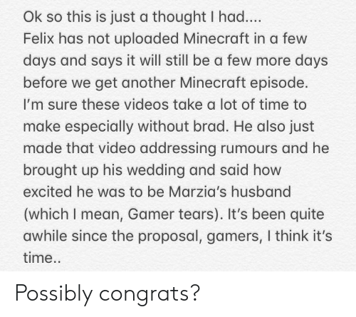 the proposal: Ok so this is just a thought I had....  Felix has not uploaded Minecraft in a few  days and says it will still be a few more days  before we get another Minecraft episode.  I'm sure these videos take a lot of time to  make especially without brad. He also just  made that video addressing rumours and he  brought up his wedding and said how  excited he was to be Marzia's husband  (which I mean, Gamer tears). It's been quite  awhile since the proposal, gamers, I think it's  time.. Possibly congrats?