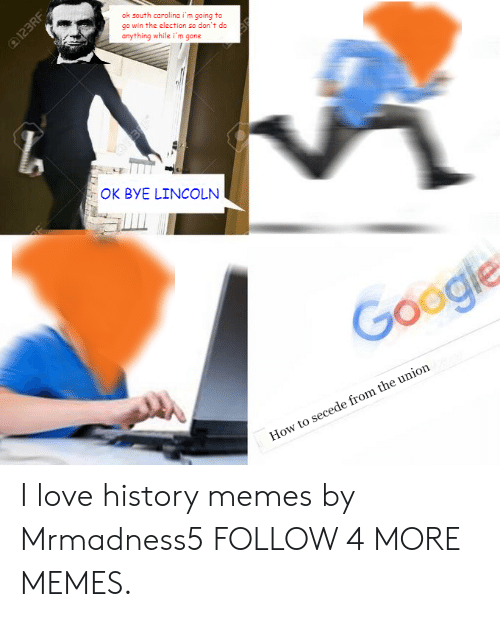 History Memes: ok south carolina i'm gaing to  go win the election so don't do  anything while i'm gone  0123RF  OK BYE LINCOLN  Google  How to secede from the union I love history memes by Mrmadness5 FOLLOW 4 MORE MEMES.