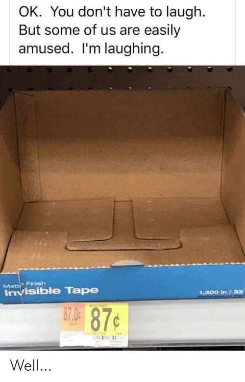 matte: OK. You don't have to laugh.  But some of us are easily  amused. I'm laughing.  Matte Finish  Invisible Tape  1,300 in /33  87.0  87¢ Well…