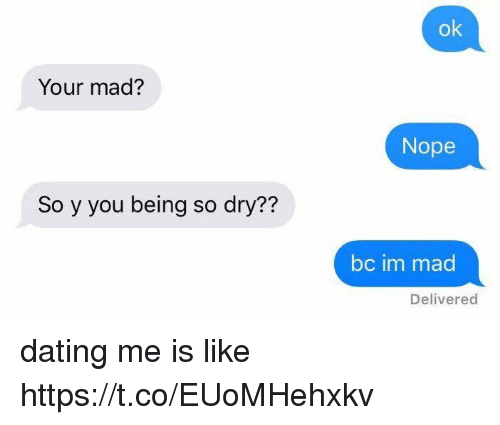 Dating, Nope, and Girl Memes: ok  Your mad?  Nope  So y you being so dry??  bc im mad  Delivered dating me is like https://t.co/EUoMHehxkv