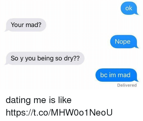 Dating, Nope, and Girl Memes: ok  Your mad?  Nope  So y you being so dry??  bc im mad  Delivered dating me is like https://t.co/MHW0o1NeoU