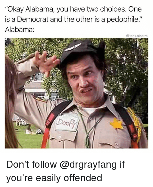 """Funny, Alabama, and Okay: """"Okay Alabama, you have two choices. One  is a Democrat and the other is a pedophile.""""  Alabama:  @tank.sinatra Don't follow @drgrayfang if you're easily offended"""