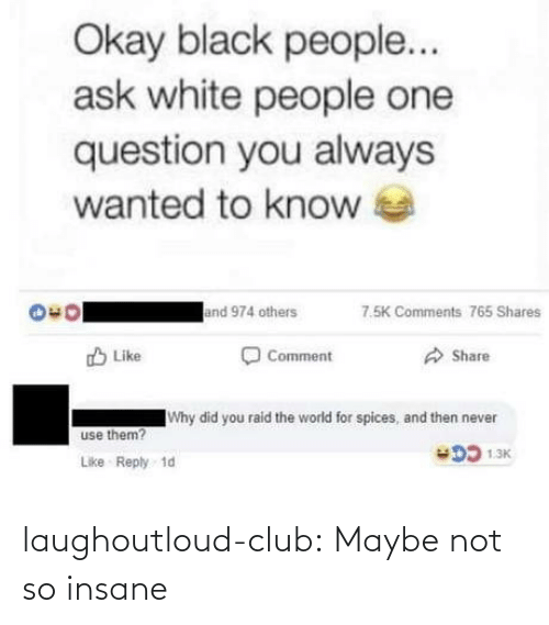 Black People: Okay black people...  ask white people one  question you always  wanted to know  and 974 others  7.5K Comments 765 Shares  O Comment  O Share  O Like  Why did you raid the world for spices, and then never  use them?  DD 1.3K  Like Reply 1d laughoutloud-club:  Maybe not so insane