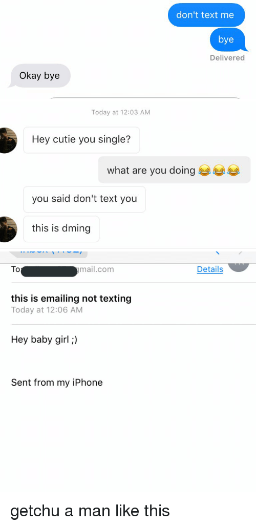 Cutiness: Okay bye  don't text me  bye  Delivered   Today at 12:03 AM  Hey cutie you single?  what are you doing  you said don't text you  this is dming   ymail.com  To  this is emailing not texting  Today at 12:06 AM  Hey baby girl;)  Sent from my iPhone  Details getchu a man like this