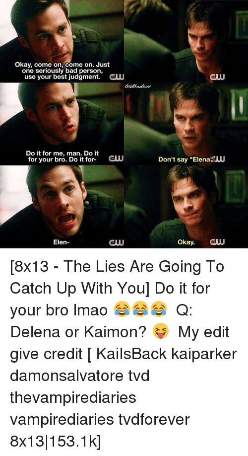 "Bad, Lmao, and Memes: Okay, come on, come on. Just  one seriously bad person  use your best judgment  CW  Do it for me, man. Do it  for your bro. Do it for  CUU  Elen  CUU  GUUU  Don't say ""Elena UU  Okay. [8x13 - The Lies Are Going To Catch Up With You] Do it for your bro lmao 😂😂😂 ⠀ Q: Delena or Kaimon? 😝 ⠀ My edit give credit [ KaiIsBack kaiparker damonsalvatore tvd thevampirediaries vampirediaries tvdforever 8x13