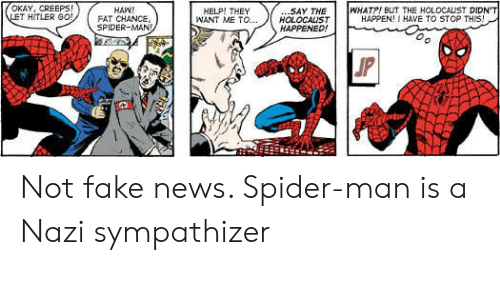 Fake News: OKAY, CREEPS!  LET HITLER G0!  WHATP! BUT THE HOLOCALIST DIDN'T  HAPPEN! I HAVE TO STOP THIS!  .SAY THE  HOLOCALST  HAPPENED!  HAW!  FAT CHANCE,  SPIDER-MAN  HELP! THEY  WANT ME TO...  JP Not fake news. Spider-man is a Nazi sympathizer