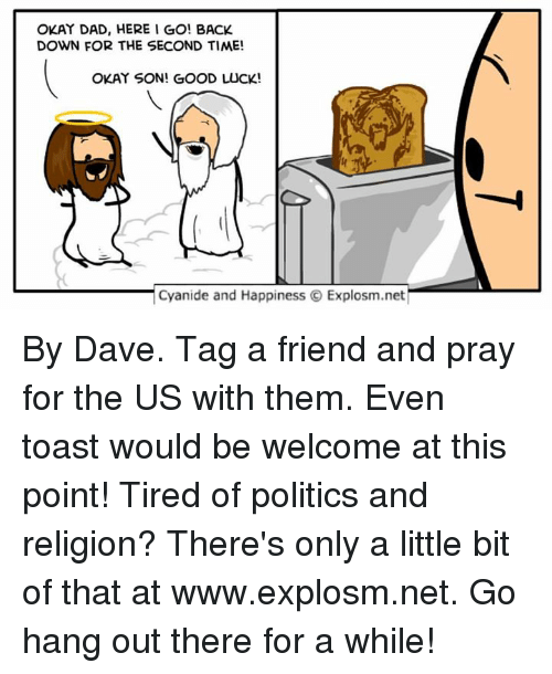 Dad, Dank, and Friends: OKAY DAD, HERE I GO! BACK  DOWN FOR THE SECOND TIME!  OKAY SON! GOOD LUCK!  Cyanide and  Happiness O Explosm.net By Dave. Tag a friend and pray for the US with them. Even toast would be welcome at this point!⠀ Tired of politics and religion? There's only a little bit of that at www.explosm.net. Go hang out there for a while!