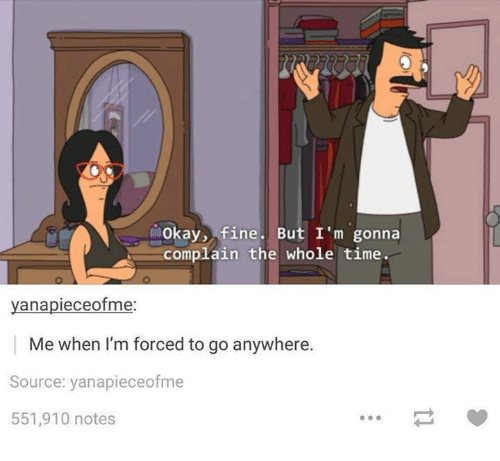 Okay, Time, and Humans of Tumblr: Okay, fine. But I'm gonna  complain the whole time  yanapieceofme.  Me when I'm forced to go anywhere.  Source: yanapieceofme  551,910 notes