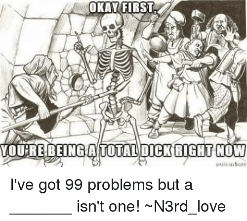 Ive Got 99 Problems: OKAY FIRST  YOURE BEING A TOTAL DICK RIGHT  NOW I've got 99 problems but a _______ isn't one!   ~N3rd_love