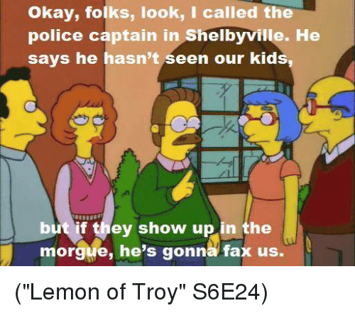 "Memes, 🤖, and Troy: okay, folks, look, I called the  police captain in Shelbyville. He  says he hasn't seen our kids,  but if they show up in the  morgue, he's gonna fax us. (""Lemon of Troy"" S6E24)"