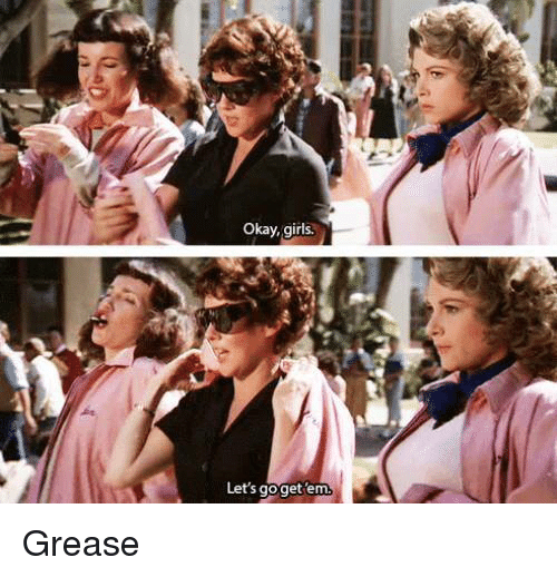 Memes, Grease, and 🤖: okay, girls.  Let's goget em. Grease