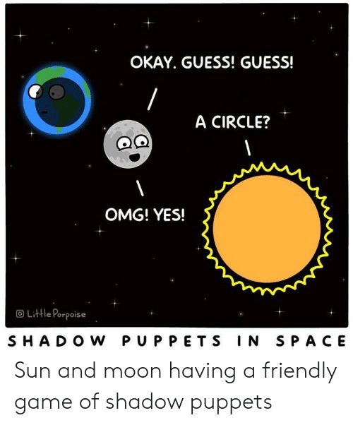 puppets: OKAY. GUESS! GUESS!  A CIRCLE?  OMG! YES!  OLittle Porpoise  SHADO W PUPPETS IN SPACE Sun and moon having a friendly game of shadow puppets